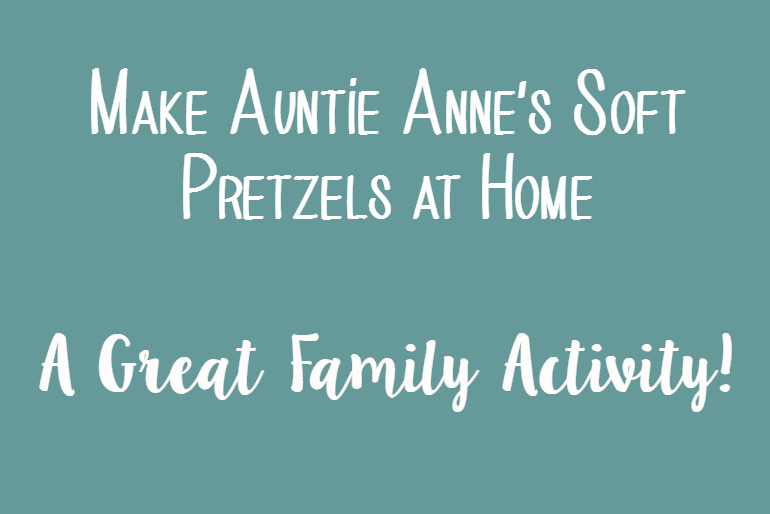Make Auntie Anne's Soft Pretzels at Home – A Great Family Activity!