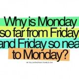 quote - Why is Monday so far from Friday