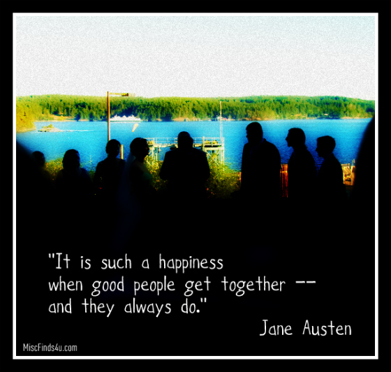 """It is such a happiness when good people get together -- and they always do.""  — Jane Austen"
