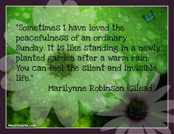 """""""Sometimes I have loved the peacefulness of an ordinary Sunday. It is like standing in a newly planted garden after a warm rain. You can feel the silent and invisible life."""""""