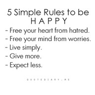 5 Simple Rules to be HAPPY - free your heart from hatred; free your mind from worries; live simply; give more; expect less.