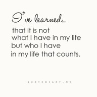 I've learned that it is not what I have in my life but who I have in my life that counts.