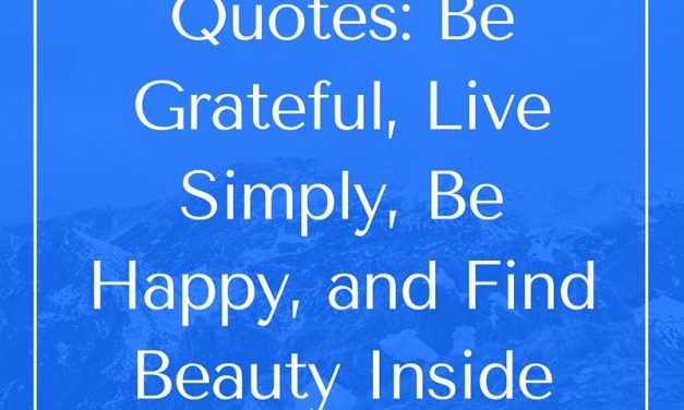 Quotes:  Be Grateful, Live Simply, Be Happy, and Find Beauty Inside