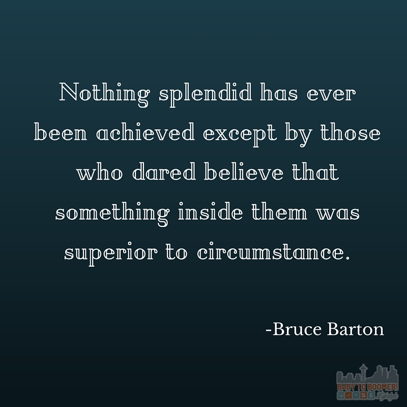 Quote - Bruce Barton - NOthing splendid has ever been achieved except by those who dared believe that something inside them was superior to circumstance