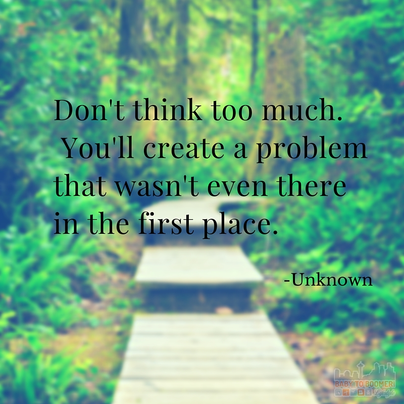 Quote - Don't Think Too Much. You'll create a problem that wasn't even there in the first place