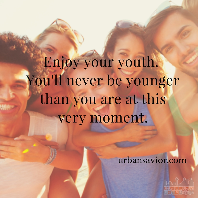 Quote - Enjoy Your Youth. You'll never be younger than you are at this very moment.