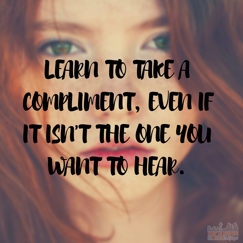 Quote - Learn to take a complimen,t even if it isnt the one you want to hear