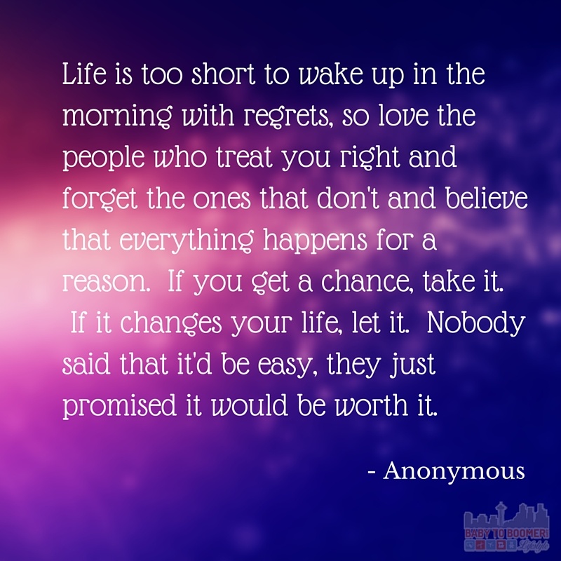 Quote - Life is too short to wake up in the morning with regrets, so love the people who treat you right and forget the ones that don't and believe that everything happens for a reason. If you get a chance, take it. If it changes your life, let it. Nobody said that it'd be easy, they just promised it would be worth it.
