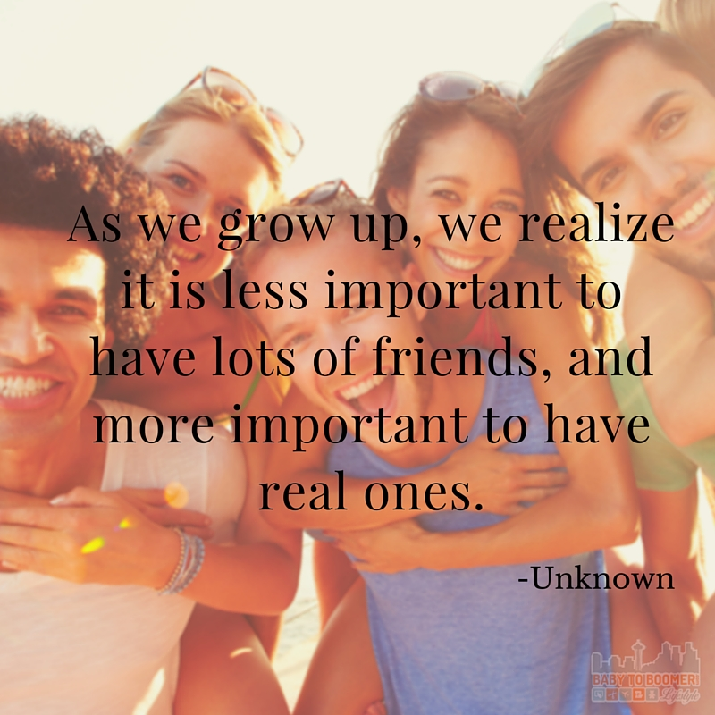Quote - As we grow up, we realize it is less important to have lots of friends, and more important to have real ones