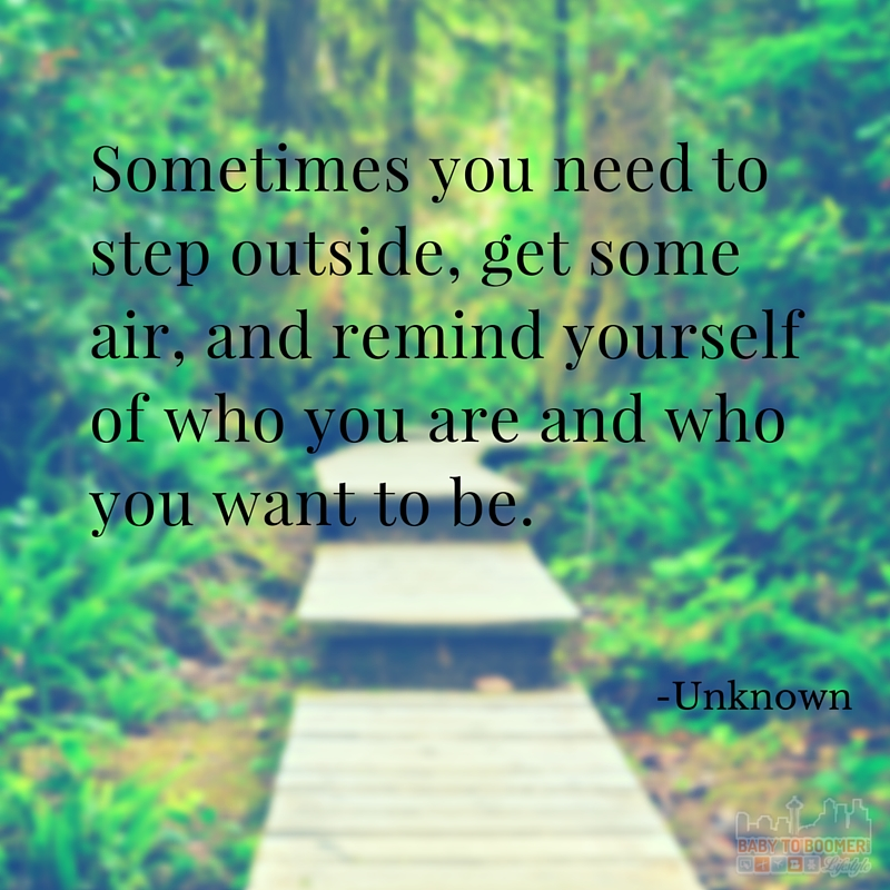Quote - Sometimes you need to step outside, get some air, and remind yourself of who you are and who you want to be.