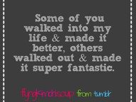 Some of you walked into my life & made it better.  Others walked out & made it super fantastic.