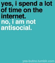 Yes, I spend a lot of ime on the internet.  No, I am not antisocial.
