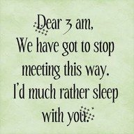 Dear 3am, we have got to stop meeting this way. I'd much rather sleep with you.
