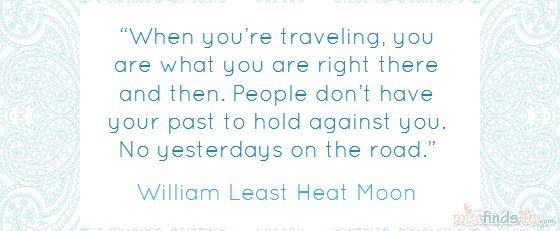 """When you're traveling, you are what you are right there and then. People don't have your past to hold against you. No yesterdays on the road."" – William Least Heat Moon"