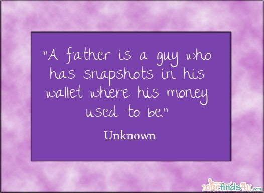 Father's Day Quote: A father is a guy who has snapshots in his wallet where his money used to be. Unknown