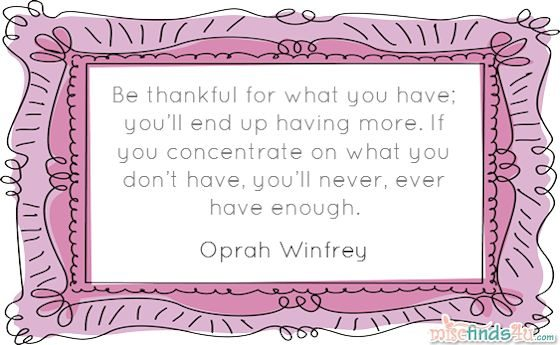 """Be thankful for what you have; you'll end up having more. If you concentrate on what you don't have, you'll never, ever have enough."" - Oprah Winfrey"
