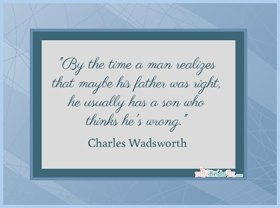 By the time a man realizes that maybe his father was right, he usually has a son who thinks he's wrong. Charles Wadsworth