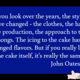 If you look over the years, the styles have changed - the clothes, the hair, the production, the approach to the songs. The icing to the cake has changed flavors. But if you really look at the cake itself, it's really the same. John Oates