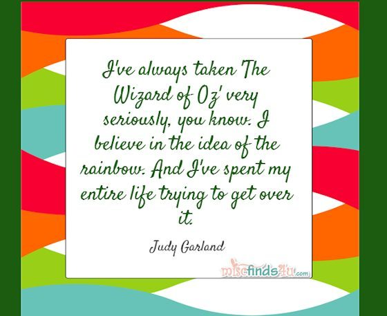 I've always taken 'The Wizard of Oz' very seriously, you know. I believe in the idea of the rainbow. And I've spent my entire life trying to get over it. Judy Garland Quote