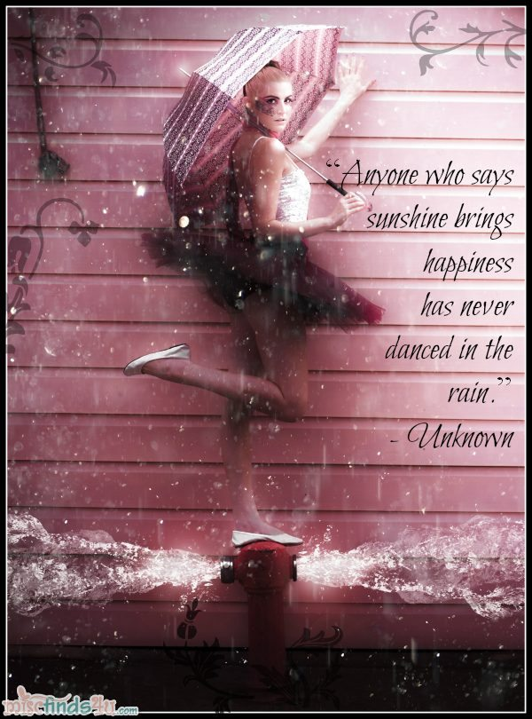 """Anyone who says sunshine brings happiness has never danced in the rain."" - Unknown"