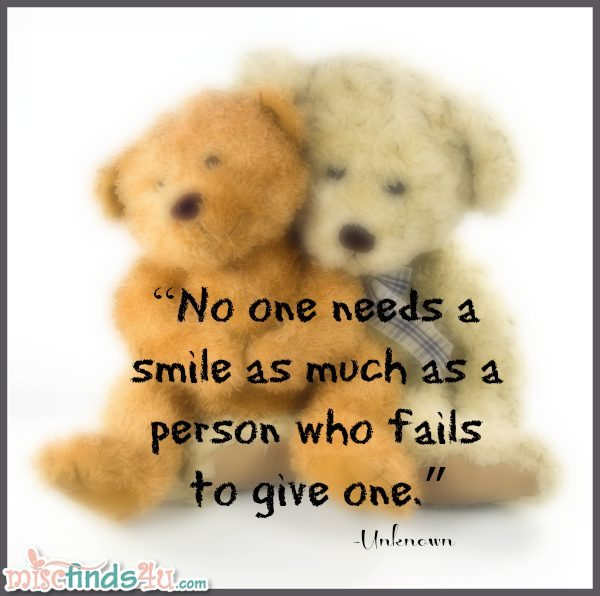 No one needs a smile as much as a person who fails to give one. - Unknown