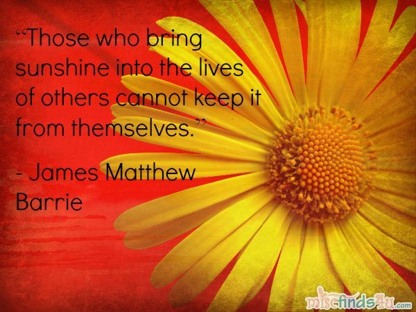 """""""Those who bring sunshine into the lives of others cannot keep it from themselves."""" - James Matthew Barrie"""