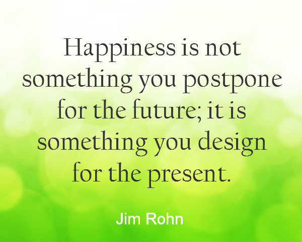 Quote about finding happiness in the present and not putting off your happiness until tomorrow by Jim Rohn