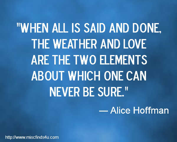 When all is said and done, the weather and love are the two elements about which one can never be sure. ― Alice Hoffman