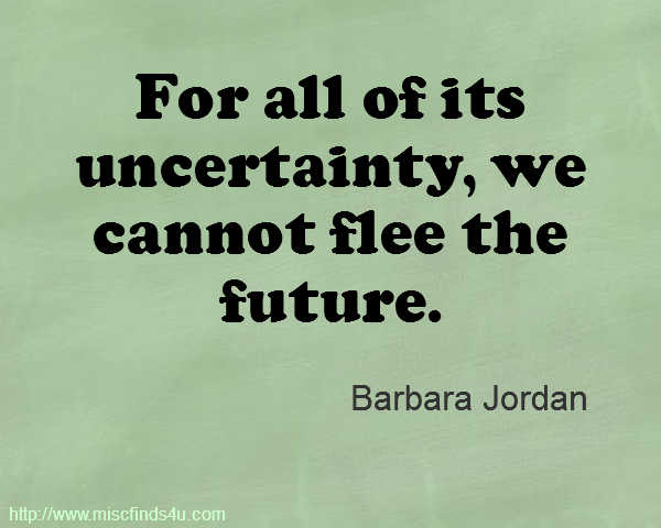 For all of its uncertainty, we cannot flee the future. Barbara Jordan
