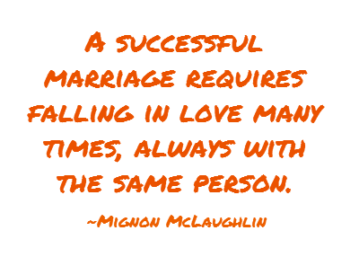 A successful marriage requires falling in love many times, always with the same person.  ~Mignon McLaughlin, The Second Neurotic's Notebook, 1966