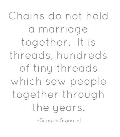Chains do not hold a marriage together. It is threads, hundreds of tiny threads which sew people together through the years. ~Simone Signoret