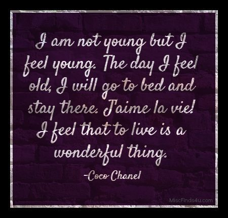 I am not young but I feel young. The day I feel old, I will go to bed and stay there. J'aime la vie! I feel that to live is a wonderful thing. Coco Chanel