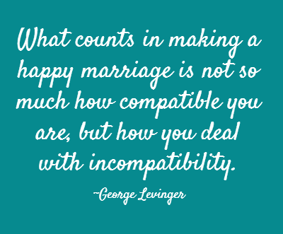 What counts in making a happy marriage is not so much how compatible you are, but how you deal with incompatibility.  ~George Levinger