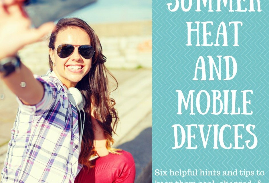 Summer Heat and Mobile Devices – 6 Tips to Keep it Cool, Charged & Ready