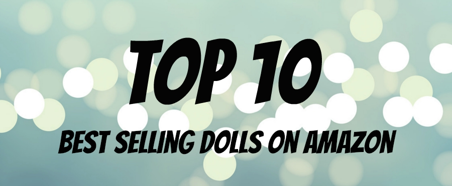 Top 10 Best Selling Dolls on Amazon