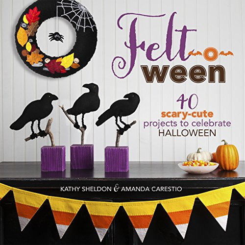 Felt-o-ween: 40 Scary-Cute Projects to Celebrate Halloween.