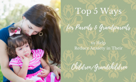 Top 5 Ways to Help Reduce Anxiety in Your Children/Grandchildren