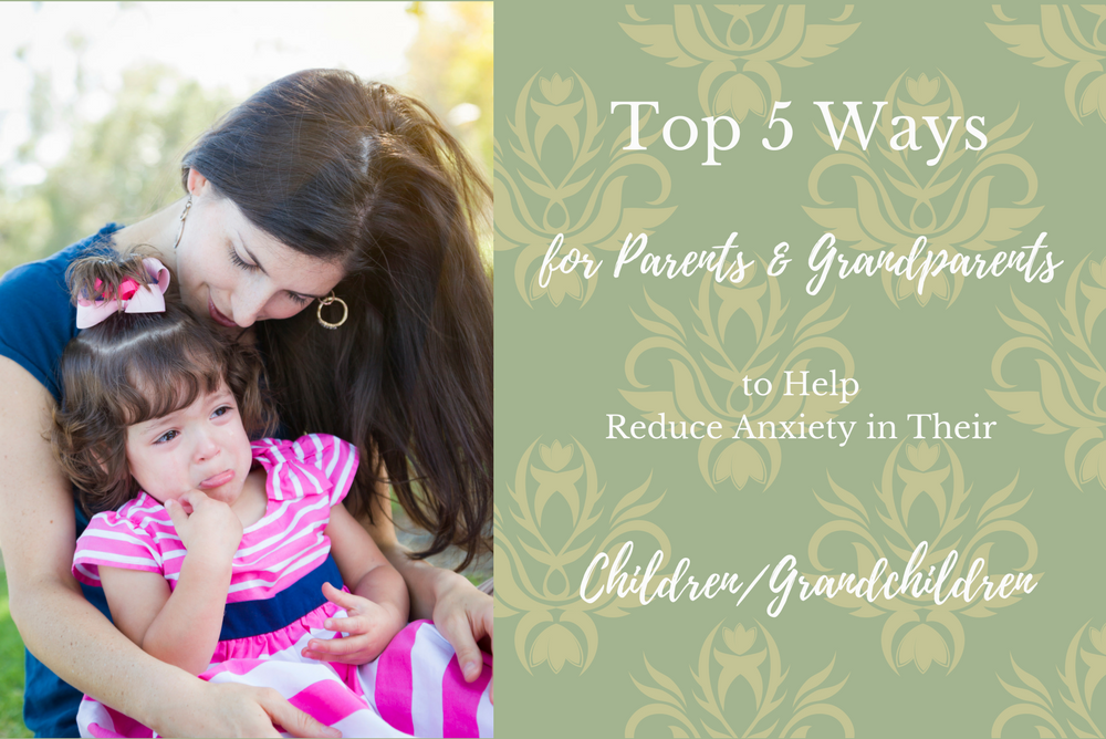 Top 5 Ways for Parents and Grandparents to Help Reduce Anxiety in Their Children/Grandchildren
