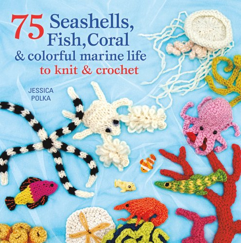 75 Seashells, Fish, Coral & Marine Life to Knit and Crochet