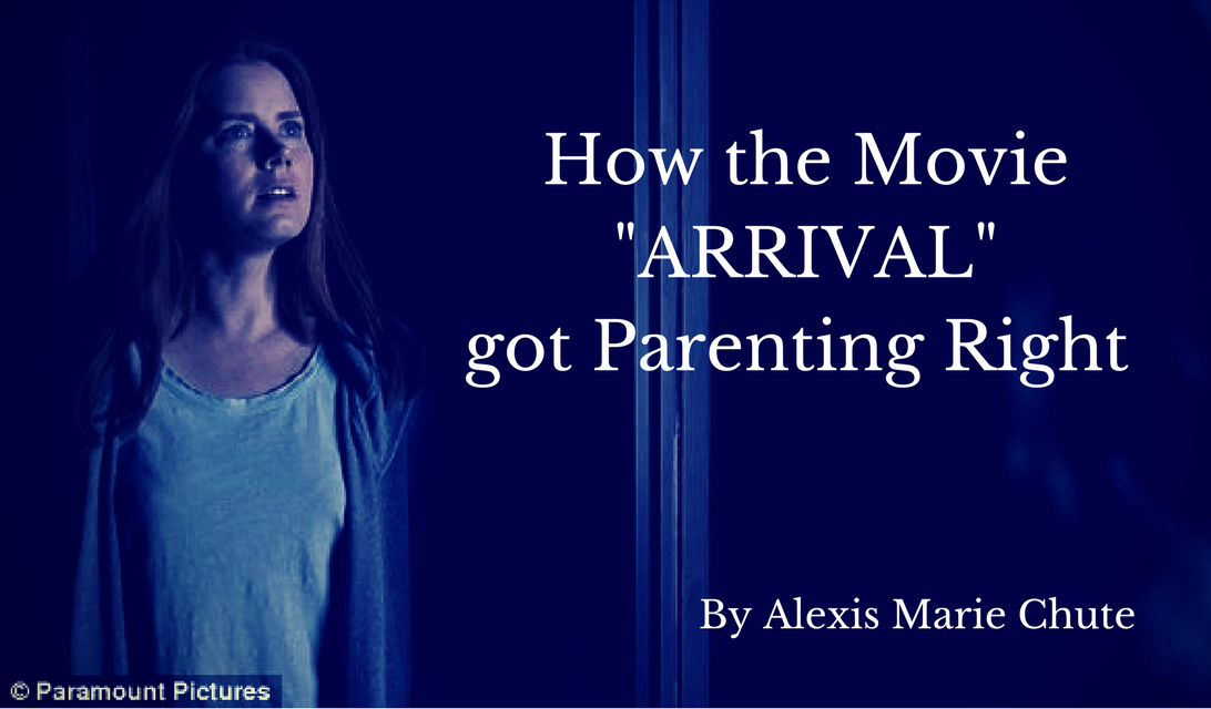 How the Movie ARRIVAL got Parenting Right By Alexis Marie Chute
