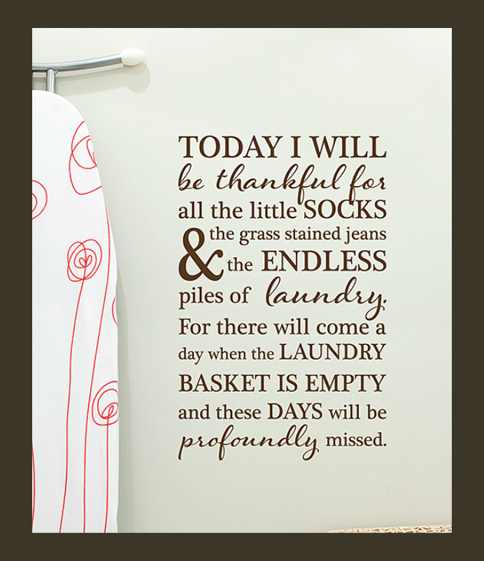 "Laundry Room Quotes ""Today I will be thankful for all the little socks, the grass stained jeans & the endless piles of laundry. For there will come a day when the laundry basket is empty and these days will be profoundly missed."" - photo credit: Wallquotes.com by Belvedere Designs on Zulily How Life's Changes are Revealed Through Laundry"
