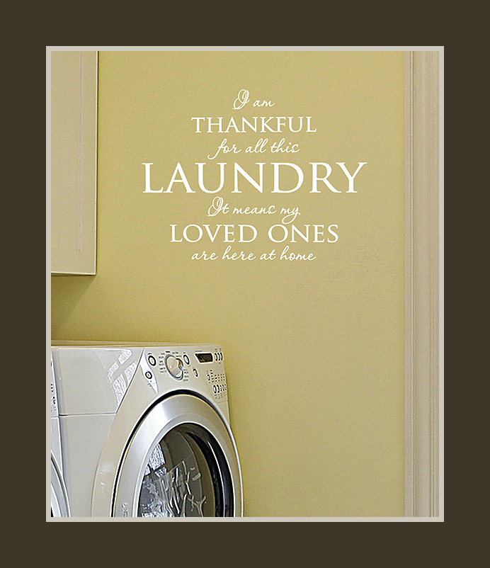 "Laundry Room Wall Quote ""I am thankful for all the laundry. It means my loved ones are here at home"" How Life's Changes are Revealed Through Laundry - photo credit: Wallquotes.com by Belvedere Designs on Zulily"