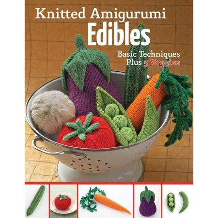Knitted Amigurumi Edibles: Basic Techniques Plus 5 Veggies
