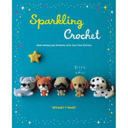 Sparkling Crochet : Make Amigurumi Animals with Yarn That Glitters